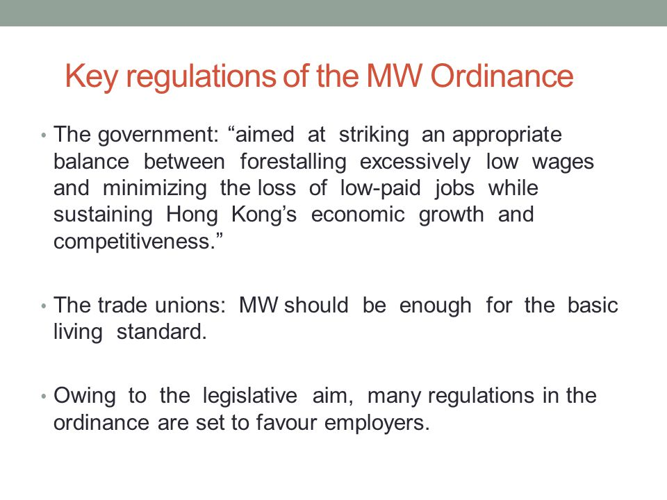 Key regulations of the MW Ordinance The government: aimed at striking an appropriate balance between forestalling excessively low wages and minimizing the loss of low-paid jobs while sustaining Hong Kong's economic growth and competitiveness. The trade unions: MW should be enough for the basic living standard.