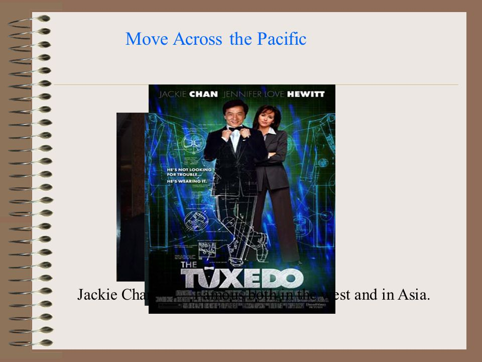 Move Across the Pacific Jackie Chan:Famous both in the west and in Asia.
