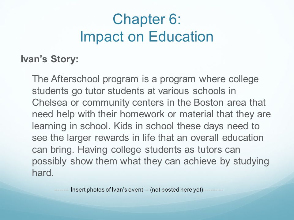 Ivan's Story: The Afterschool program is a program where college students go tutor students at various schools in Chelsea or community centers in the Boston area that need help with their homework or material that they are learning in school.
