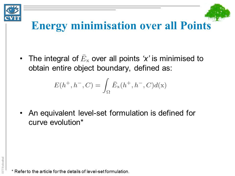 IIIT Hyderabad Energy minimisation over all Points The integral of over all points 'x' is minimised to obtain entire object boundary, defined as: An equivalent level-set formulation is defined for curve evolution* * Refer to the article for the details of level-set formulation.