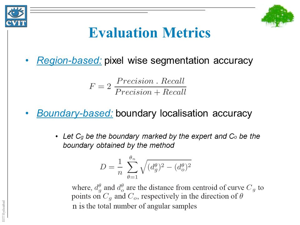 IIIT Hyderabad Evaluation Metrics Region-based: pixel wise segmentation accuracy Boundary-based: boundary localisation accuracy Let C g be the boundary marked by the expert and C o be the boundary obtained by the method