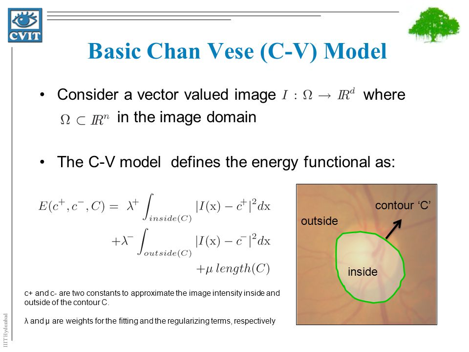 IIIT Hyderabad Proposed Model Underlying assumption in C-V model –image consists of statistically homogeneous regions  lacks in handling inhomogeneous objects The basic idea is –local instead of global statistics to extend the scope of the model –information from multiple feature channel to bring robustness against distraction near OD region