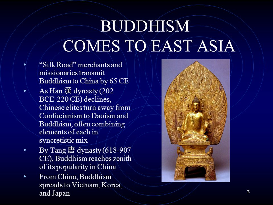 "2 BUDDHISM COMES TO EAST ASIA ""Silk Road"" merchants and missionaries transmit Buddhism to China by 65 CE As Han 漢 dynasty (202 BCE-220 CE) declines, C"