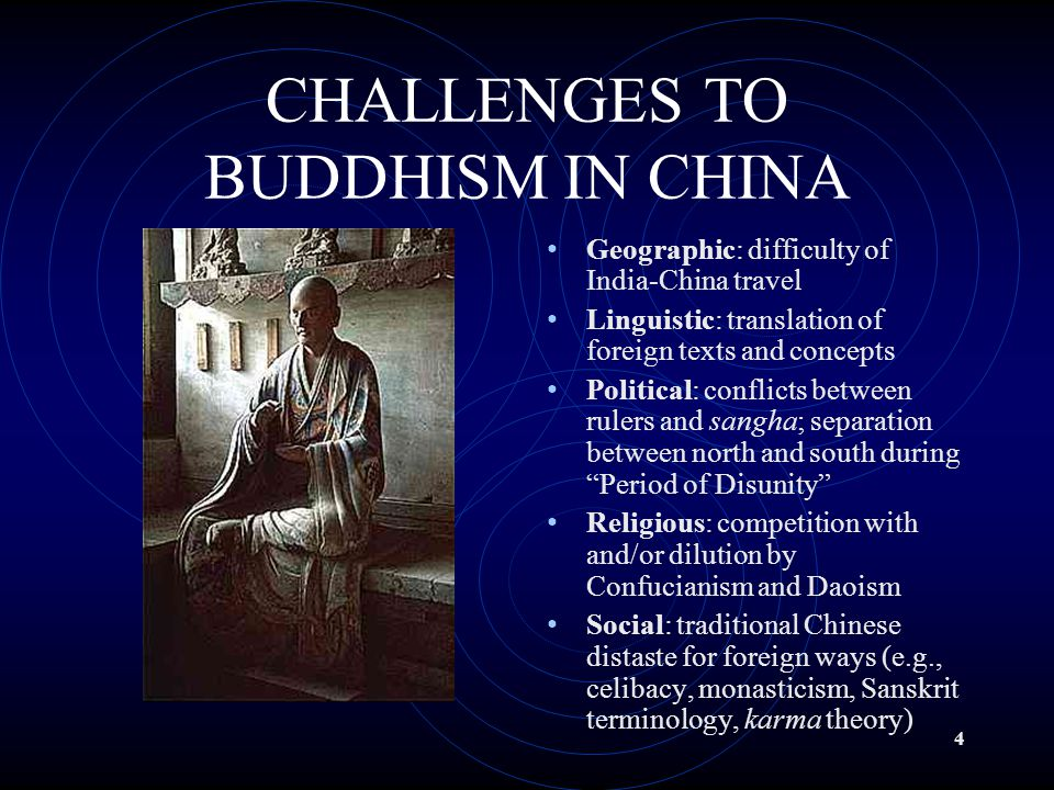 4 CHALLENGES TO BUDDHISM IN CHINA Geographic: difficulty of India-China travel Linguistic: translation of foreign texts and concepts Political: conflicts between rulers and sangha; separation between north and south during Period of Disunity Religious: competition with and/or dilution by Confucianism and Daoism Social: traditional Chinese distaste for foreign ways (e.g., celibacy, monasticism, Sanskrit terminology, karma theory)