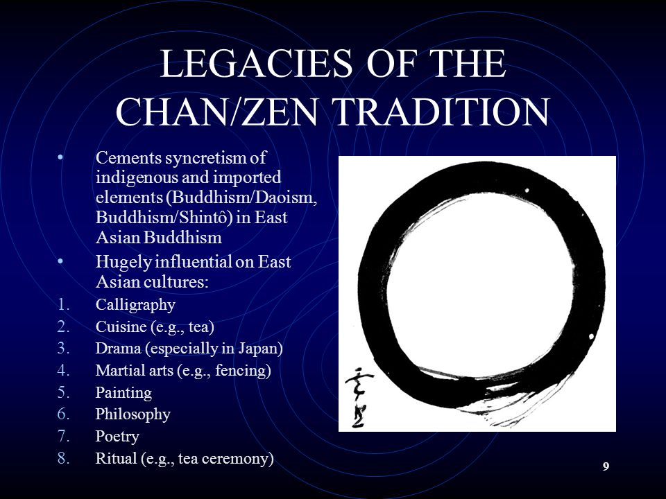 9 LEGACIES OF THE CHAN/ZEN TRADITION Cements syncretism of indigenous and imported elements (Buddhism/Daoism, Buddhism/Shintô) in East Asian Buddhism