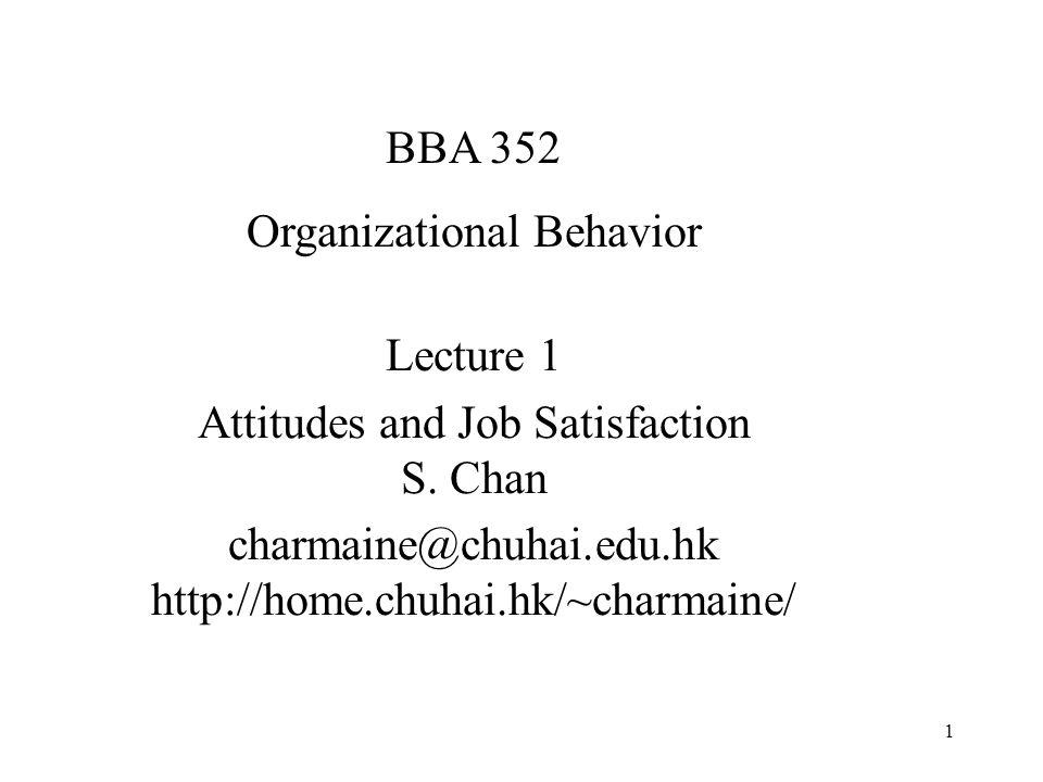1 Lecture 1 Attitudes and Job Satisfaction S. Chan charmaine@chuhai.edu.hk http://home.chuhai.hk/~charmaine/ BBA 352 Organizational Behavior