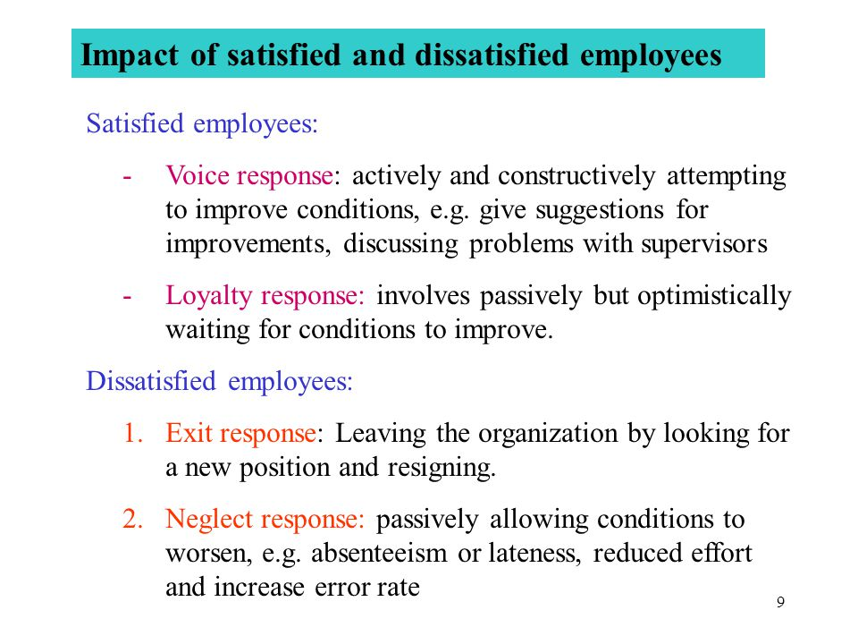 9 Impact of satisfied and dissatisfied employees Satisfied employees: -Voice response: actively and constructively attempting to improve conditions, e