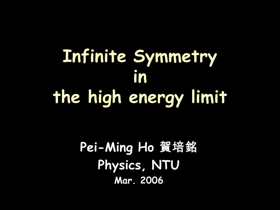 Infinite Symmetry in the high energy limit Pei-Ming Ho 賀培銘 Physics, NTU Mar. 2006