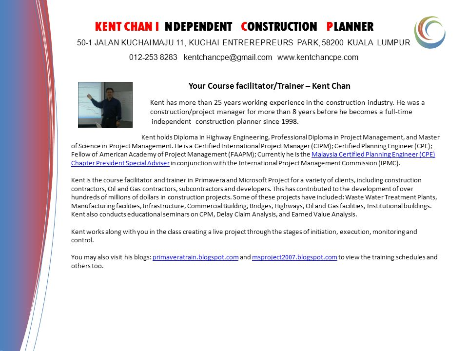 KENT CHAN I NDEPENDENT CONSTRUCTION PLANNER 50-1 JALAN KUCHAI MAJU 11, KUCHAI ENTREREPREURS PARK, 58200 KUALA LUMPUR 012-253 8283 kentchancpe@gmail.com www.kentchancpe.com Your Course facilitator/Trainer – Kent Chan Kent has more than 25 years working experience in the construction industry.