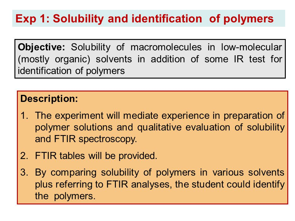 Exp 1: Solubility and identification of polymers Objective: Solubility of macromolecules in low-molecular (mostly organic) solvents in addition of som