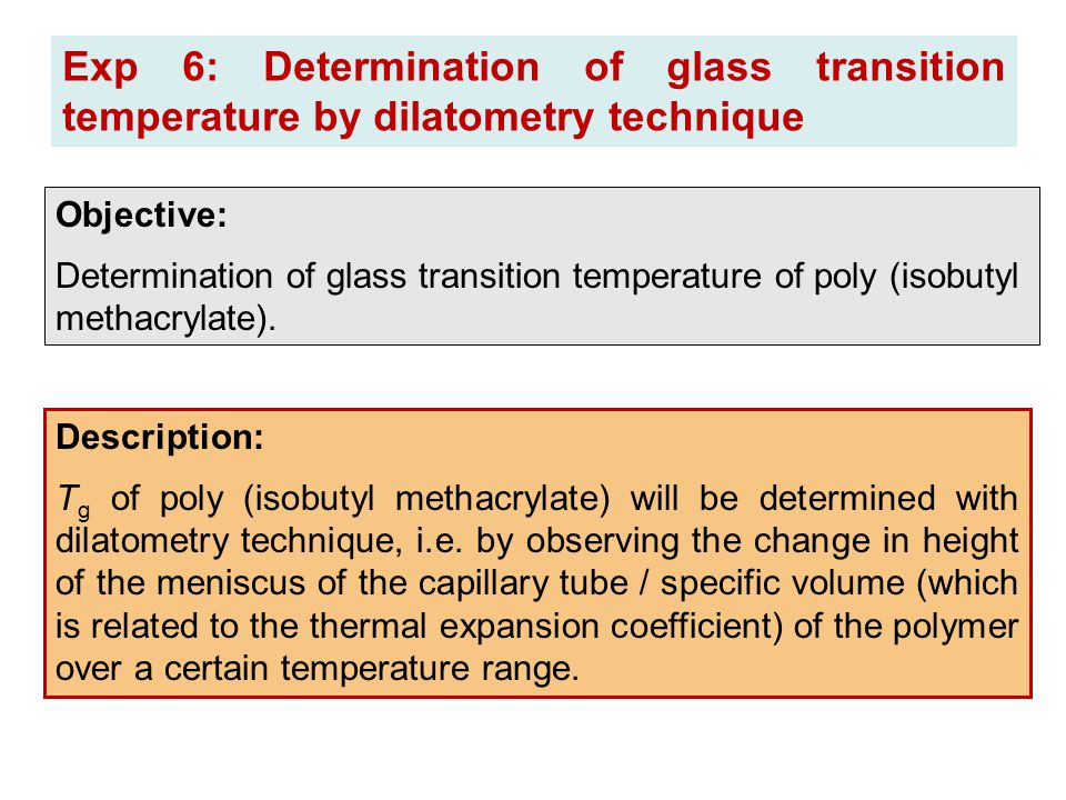 Exp 6: Determination of glass transition temperature by dilatometry technique Description: T g of poly (isobutyl methacrylate) will be determined with