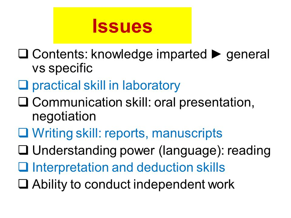 Issues  Contents: knowledge imparted ► general vs specific  practical skill in laboratory  Communication skill: oral presentation, negotiation  Wr