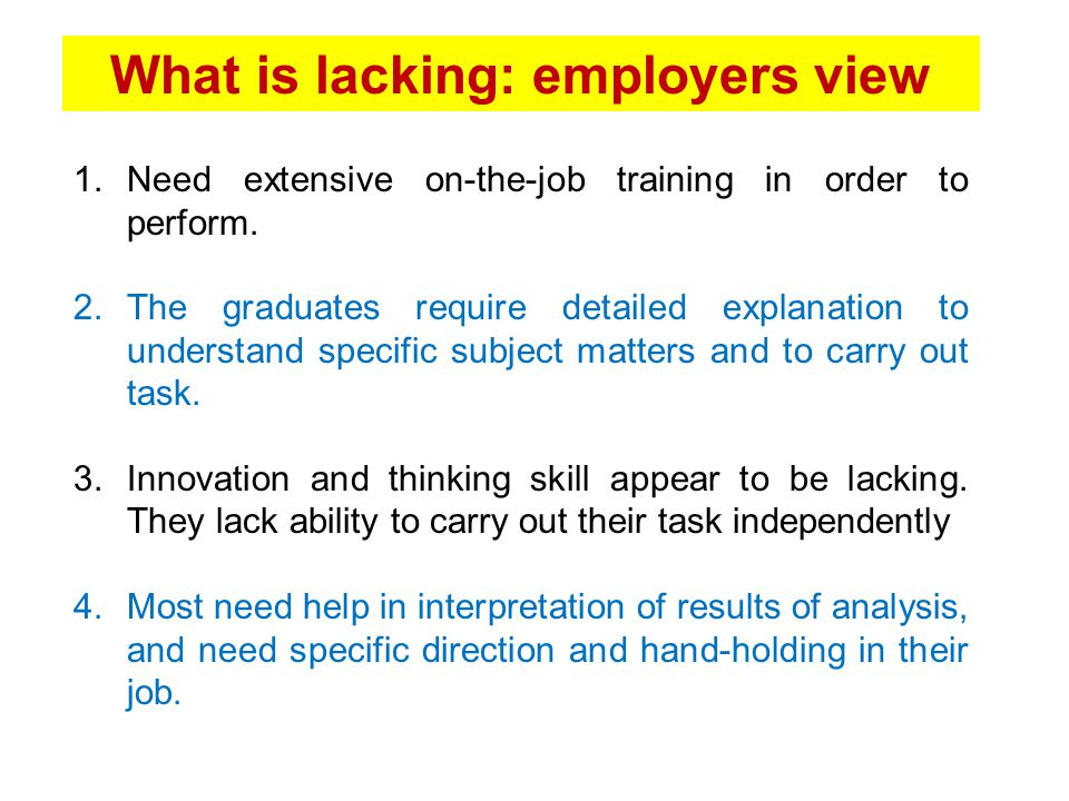 What is lacking: employers view 1.Need extensive on-the-job training in order to perform. 2.The graduates require detailed explanation to understand s