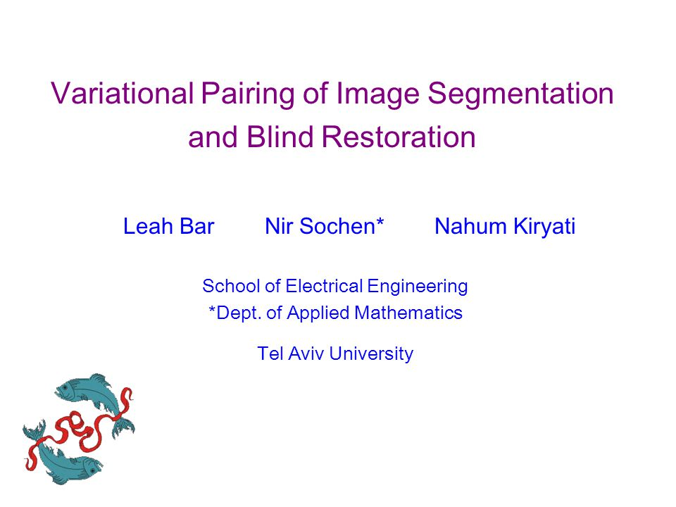 Variational Pairing of Image Segmentation and Blind Restoration Leah Bar Nir Sochen* Nahum Kiryati School of Electrical Engineering *Dept. of Applied