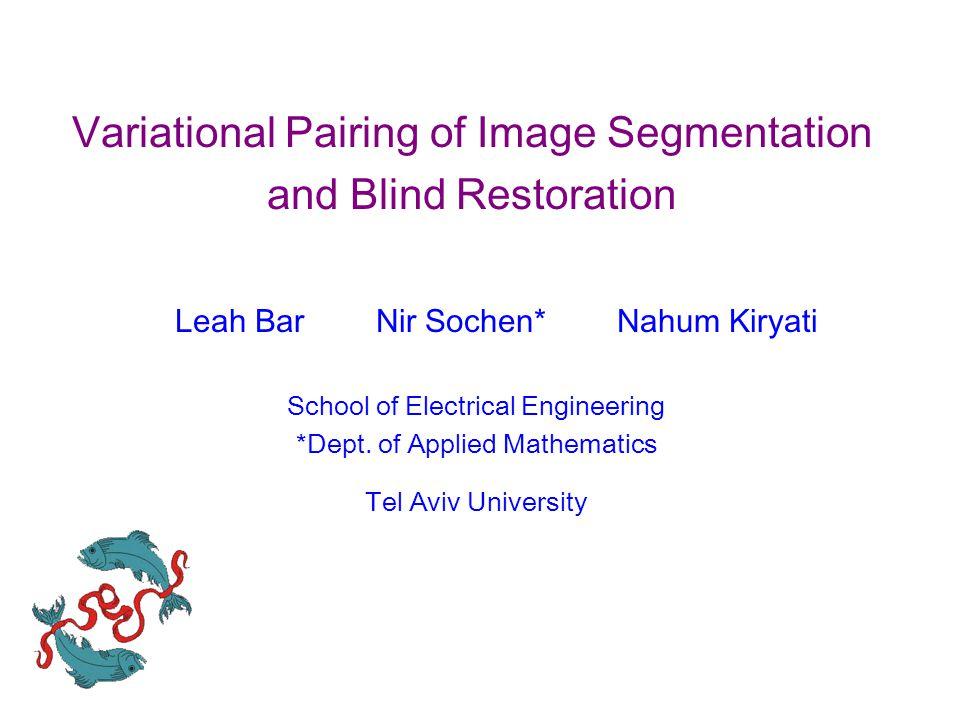 Variational Pairing of Image Segmentation and Blind Restoration Leah Bar Nir Sochen* Nahum Kiryati School of Electrical Engineering *Dept.