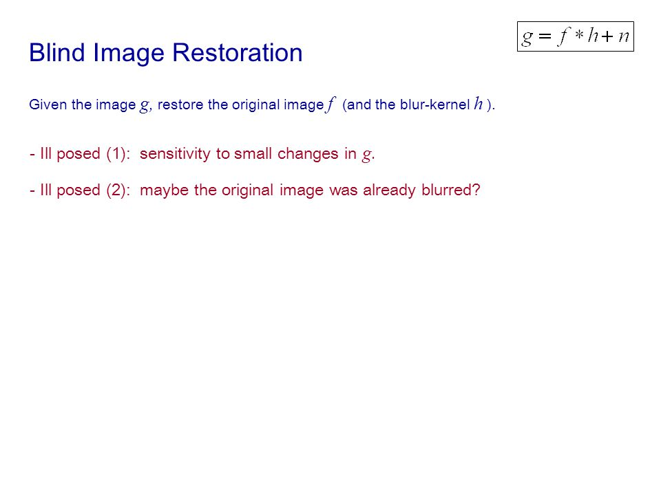 Blind Image Restoration Given the image g, restore the original image f (and the blur-kernel h ).