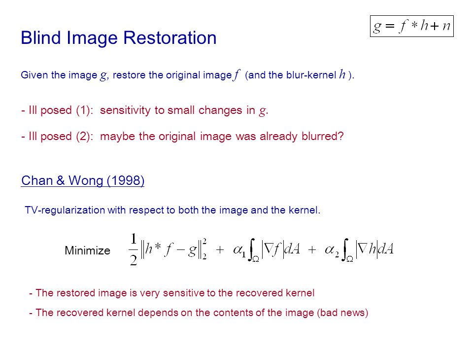 Blind Image Restoration Given the image g, restore the original image f (and the blur-kernel h ). - Ill posed (1): sensitivity to small changes in g.