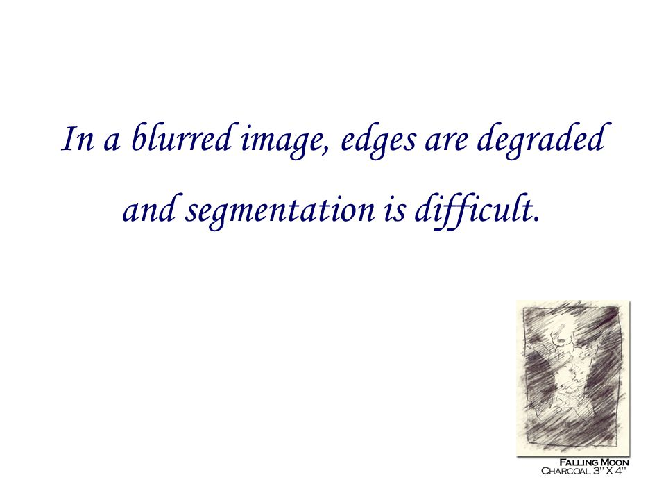 In a blurred image, edges are degraded and segmentation is difficult.