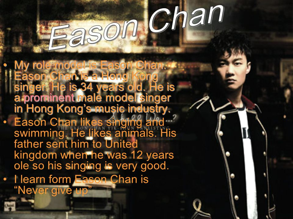 My role model is Eason Chan. Eason Chan is a Hong Kong singer. He is 34 years old. He is a prominent male model singer in Hong Kong's music industry.M