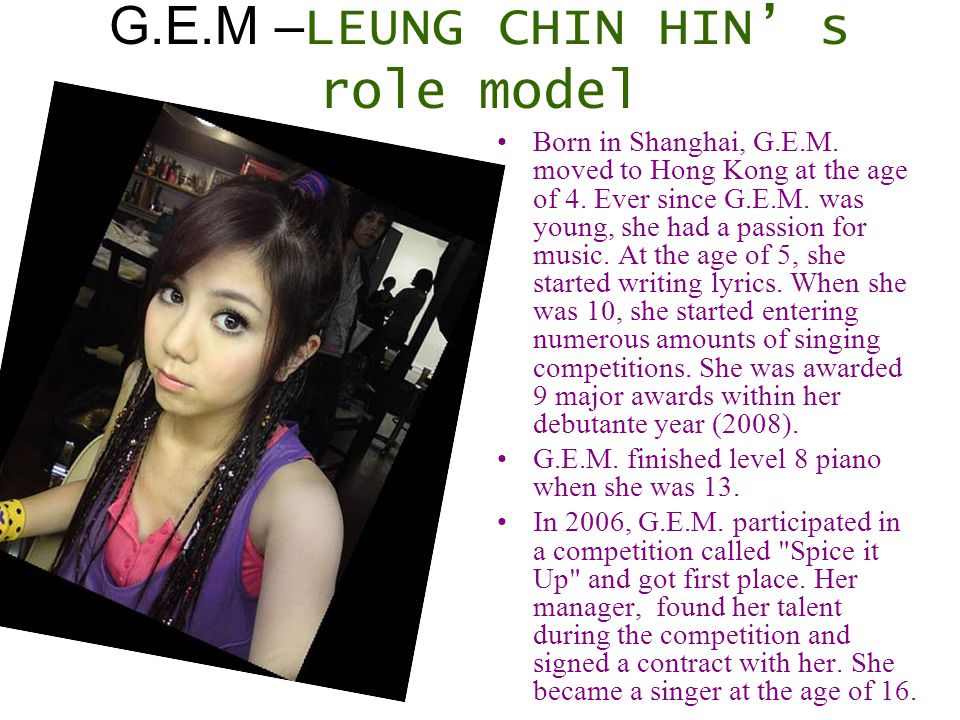 G.E.M – LEUNG CHIN HIN' s role model Born in Shanghai, G.E.M. moved to Hong Kong at the age of 4. Ever since G.E.M. was young, she had a passion for m
