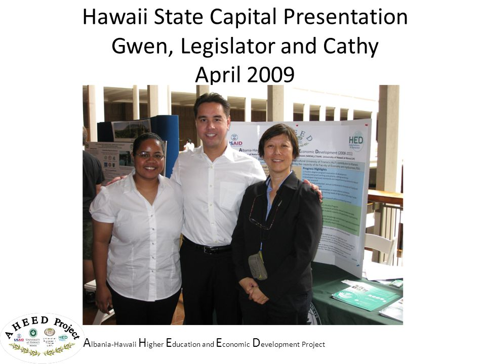 A lbania-Hawaii H igher E ducation and E conomic D evelopment Project Hawaii State Capital Presentation Gwen, Legislator and Cathy April 2009