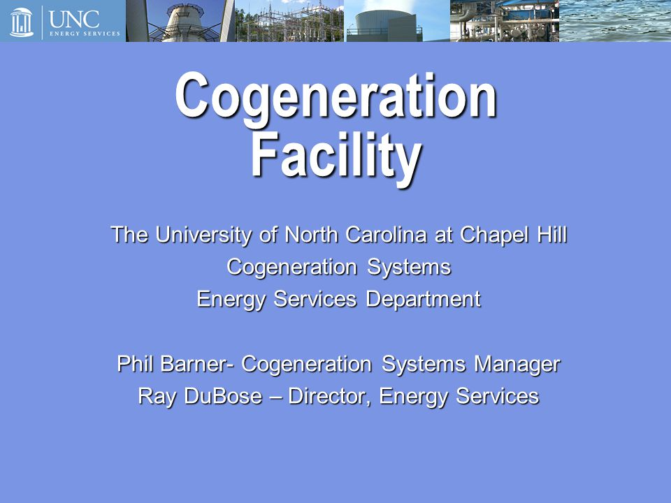 Cogeneration Facility The University of North Carolina at Chapel Hill Cogeneration Systems Energy Services Department Phil Barner- Cogeneration Systems Manager Ray DuBose – Director, Energy Services