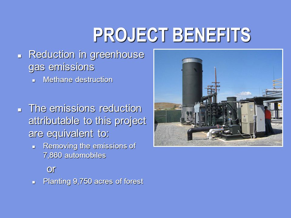 PROJECT BENEFITS n Reduction in greenhouse gas emissions n Methane destruction n The emissions reduction attributable to this project are equivalent to: n Removing the emissions of 7,860 automobiles or n Planting 9,750 acres of forest