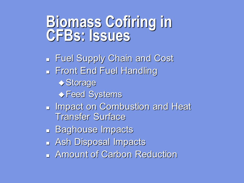 Biomass Cofiring in CFBs: Issues n Fuel Supply Chain and Cost n Front End Fuel Handling u Storage u Feed Systems n Impact on Combustion and Heat Transfer Surface n Baghouse Impacts n Ash Disposal Impacts n Amount of Carbon Reduction