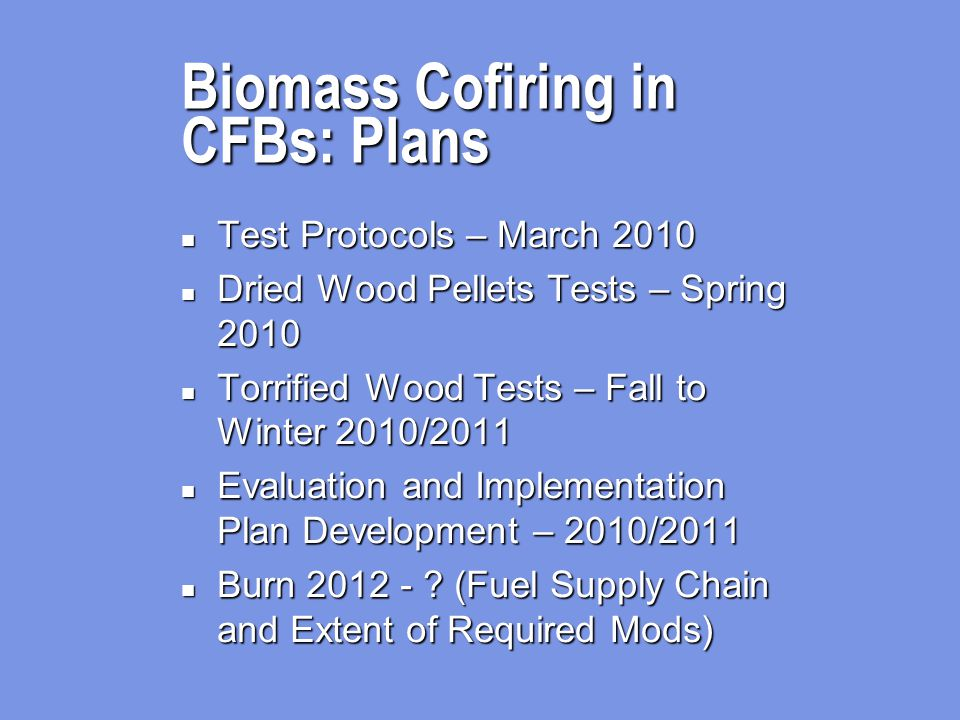 Biomass Cofiring in CFBs: Plans n Test Protocols – March 2010 n Dried Wood Pellets Tests – Spring 2010 n Torrified Wood Tests – Fall to Winter 2010/2011 n Evaluation and Implementation Plan Development – 2010/2011 n Burn 2012 - .