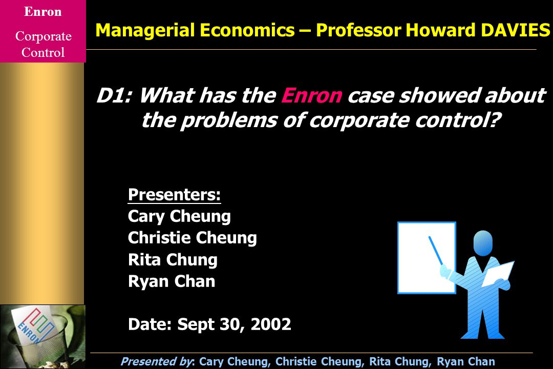 Enron Corporate Control Presented by: Cary Cheung, Christie Cheung, Rita Chung, Ryan Chan Outline Introduction to Corporate Control Background of Enron Corporation The Story of Bankruptcy Reasons for Bankruptcy Problems of Corporate Control Reforms Conclusion