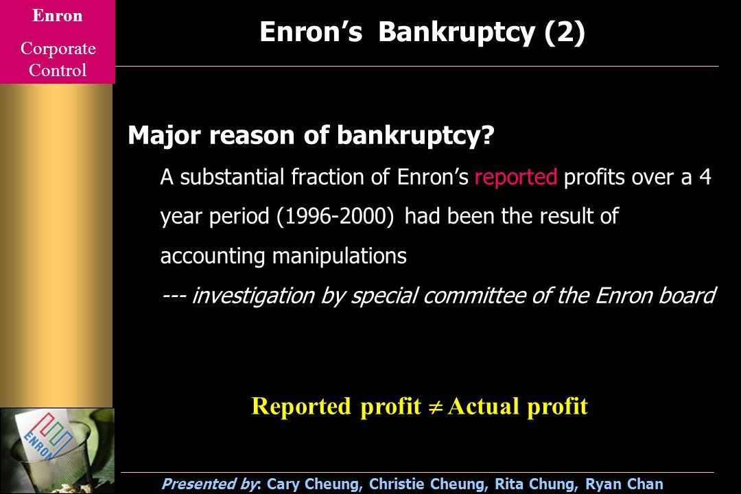 Enron Corporate Control Presented by: Cary Cheung, Christie Cheung, Rita Chung, Ryan Chan Enron's Bankruptcy (2) Major reason of bankruptcy.