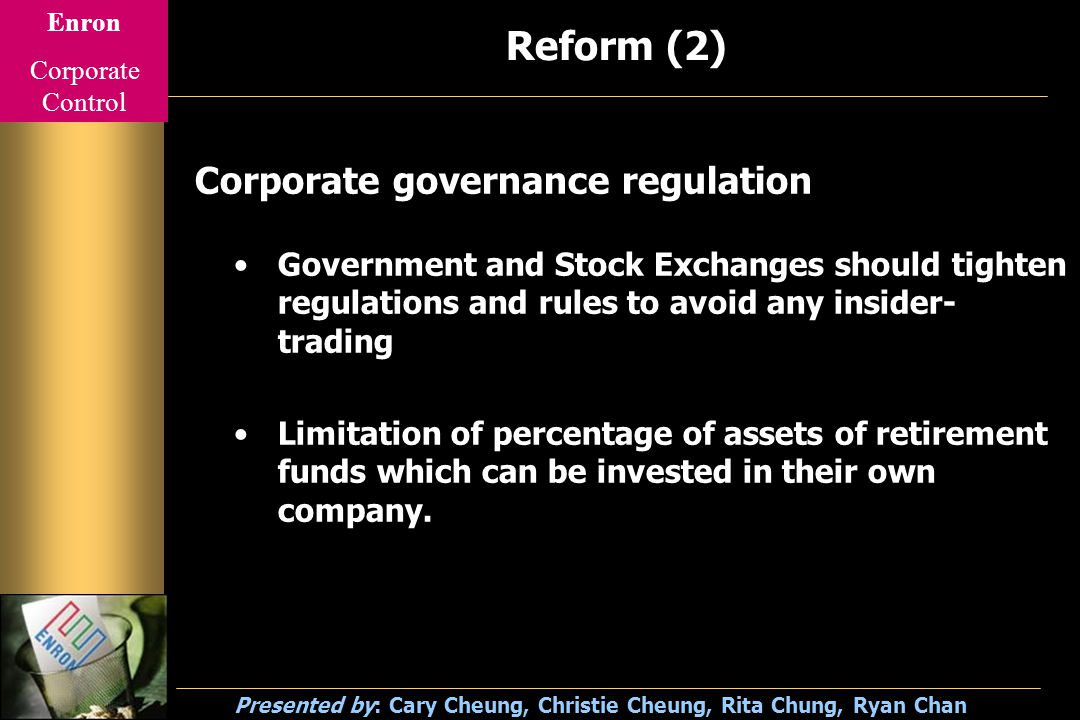 Enron Corporate Control Presented by: Cary Cheung, Christie Cheung, Rita Chung, Ryan Chan Reform (2) Corporate governance regulation Government and Stock Exchanges should tighten regulations and rules to avoid any insider- trading Limitation of percentage of assets of retirement funds which can be invested in their own company.