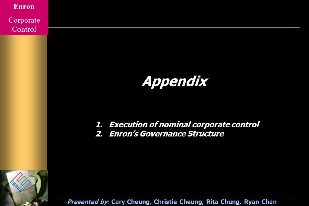 Enron Corporate Control Presented by: Cary Cheung, Christie Cheung, Rita Chung, Ryan Chan Appendix 1.Execution of nominal corporate control 2.Enron's Governance Structure