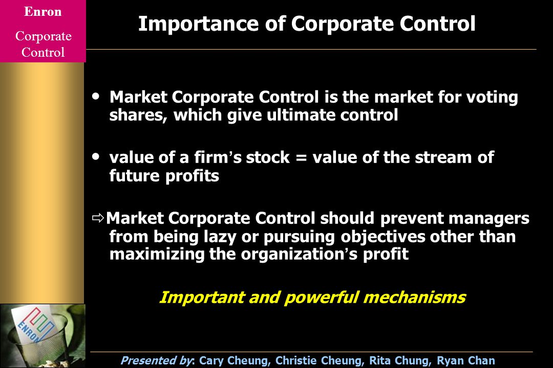 Enron Corporate Control Presented by: Cary Cheung, Christie Cheung, Rita Chung, Ryan Chan Problems of Corporate Control (1) Stock Option Scheme CEOs, Managers and employees are given STOCK OPTIONS as their compensation package Their aim is to get a maximum reporting profit so as to boost the stock price of the company