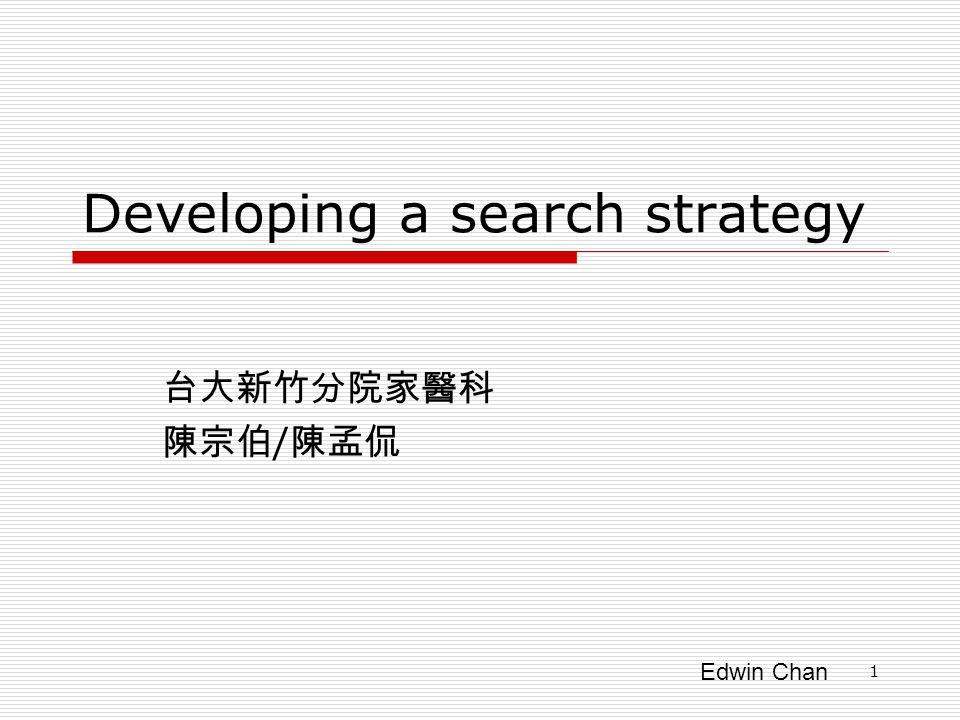 Edwin Chan 1 Developing a search strategy 台大新竹分院家醫科 陳宗伯 / 陳孟侃