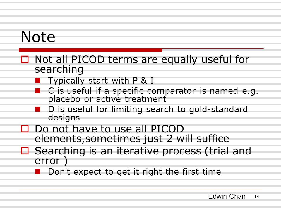 Edwin Chan 14 Note  Not all PICOD terms are equally useful for searching Typically start with P & I C is useful if a specific comparator is named e.g.