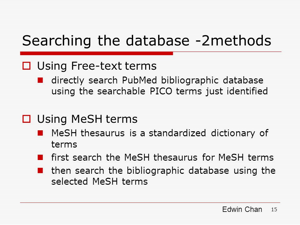 Edwin Chan 15 Searching the database -2methods  Using Free-text terms directly search PubMed bibliographic database using the searchable PICO terms just identified  Using MeSH terms MeSH thesaurus is a standardized dictionary of terms first search the MeSH thesaurus for MeSH terms then search the bibliographic database using the selected MeSH terms