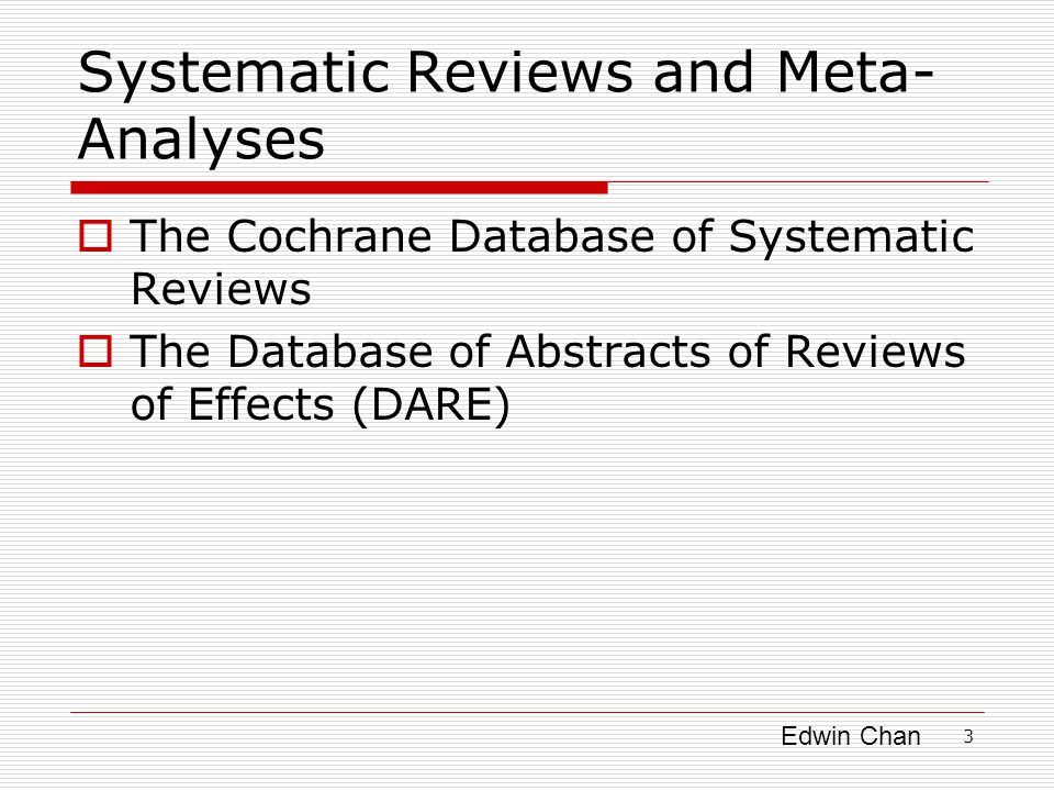 Edwin Chan Systematic Reviews and Meta- Analyses  The Cochrane Database of Systematic Reviews  The Database of Abstracts of Reviews of Effects (DARE) 3