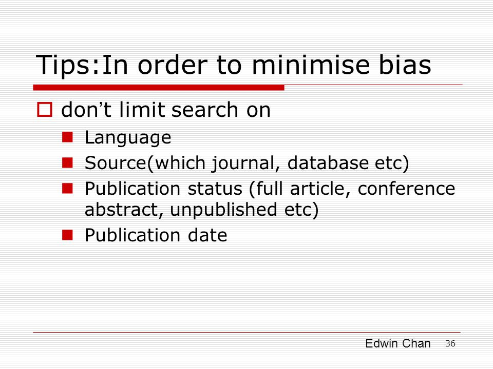 Edwin Chan 36 Tips:In order to minimise bias  don ' t limit search on Language Source(which journal, database etc) Publication status (full article, conference abstract, unpublished etc) Publication date