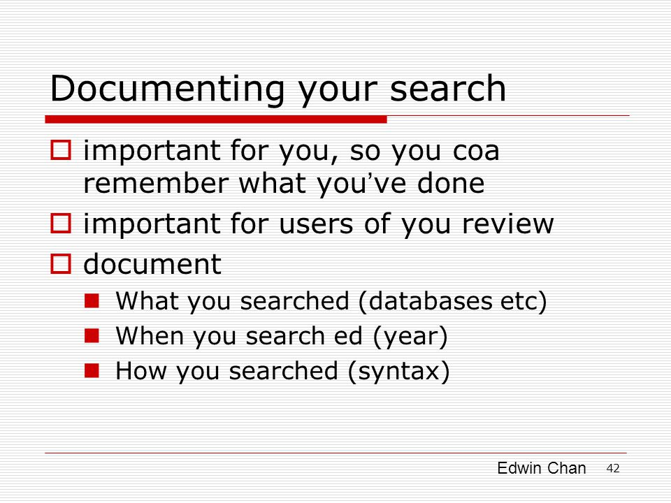 Edwin Chan 42 Documenting your search  important for you, so you coa remember what you ' ve done  important for users of you review  document What you searched (databases etc) When you search ed (year) How you searched (syntax)