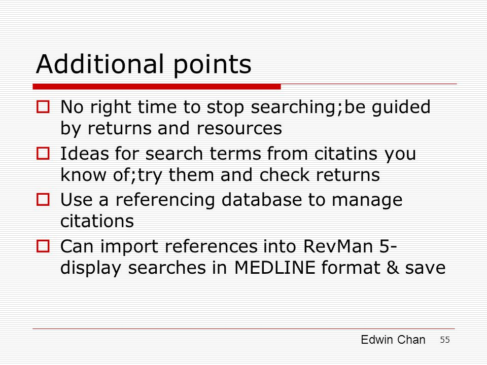 Edwin Chan 55 Additional points  No right time to stop searching;be guided by returns and resources  Ideas for search terms from citatins you know of;try them and check returns  Use a referencing database to manage citations  Can import references into RevMan 5- display searches in MEDLINE format & save