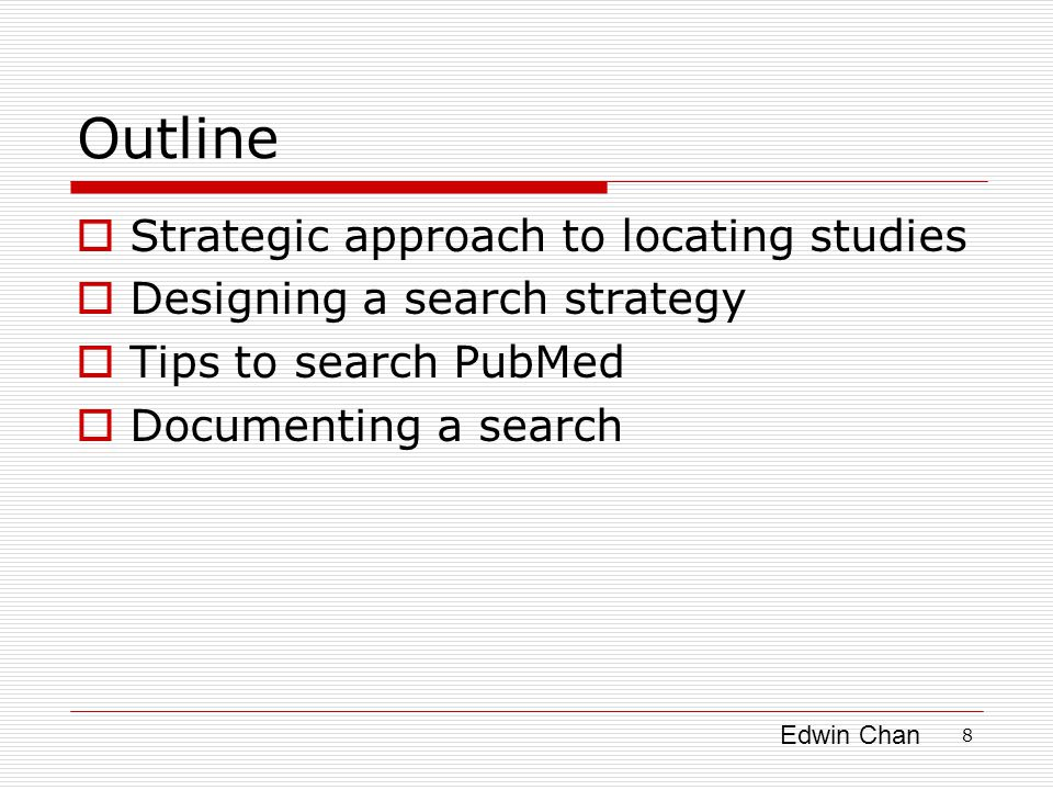 Edwin Chan 8 Outline  Strategic approach to locating studies  Designing a search strategy  Tips to search PubMed  Documenting a search