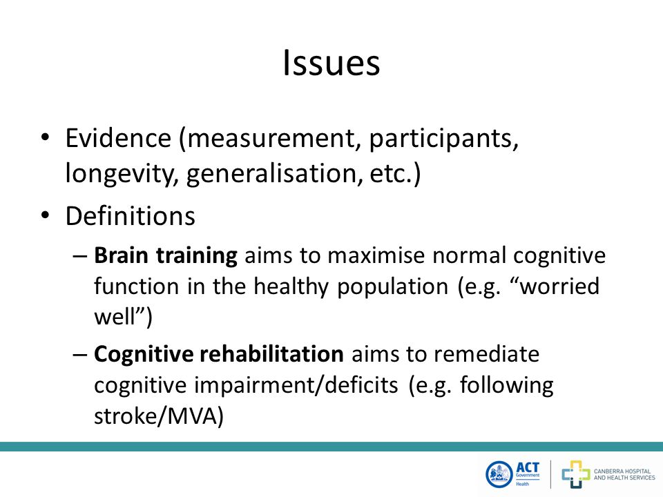 Issues Evidence (measurement, participants, longevity, generalisation, etc.) Definitions – Brain training aims to maximise normal cognitive function i