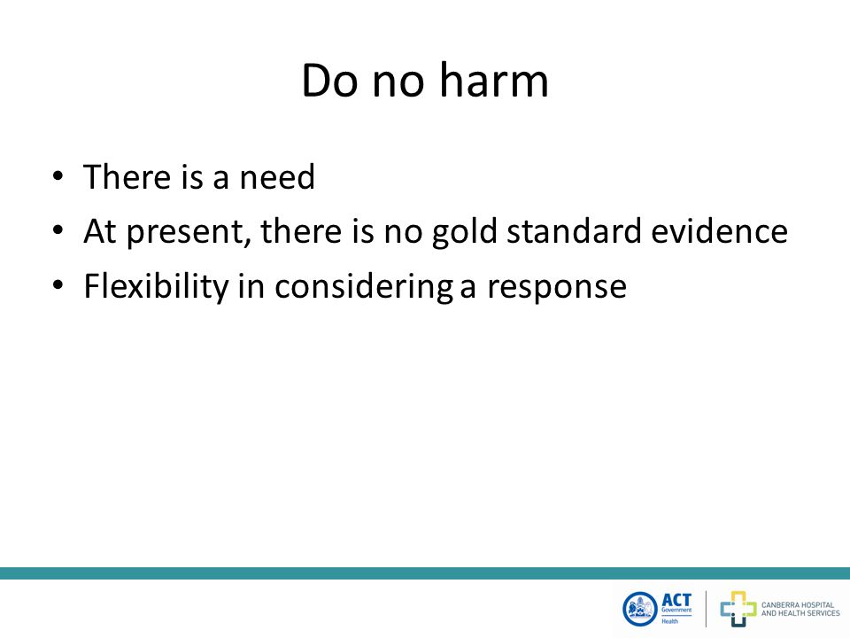 Do no harm There is a need At present, there is no gold standard evidence Flexibility in considering a response