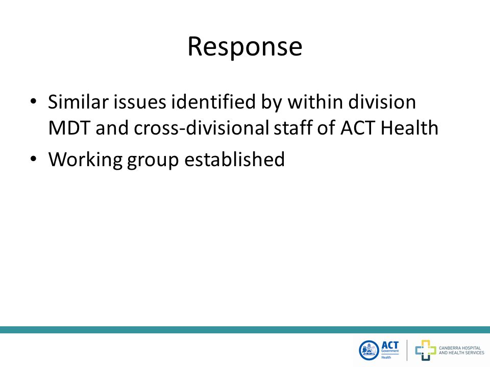 Response Similar issues identified by within division MDT and cross-divisional staff of ACT Health Working group established