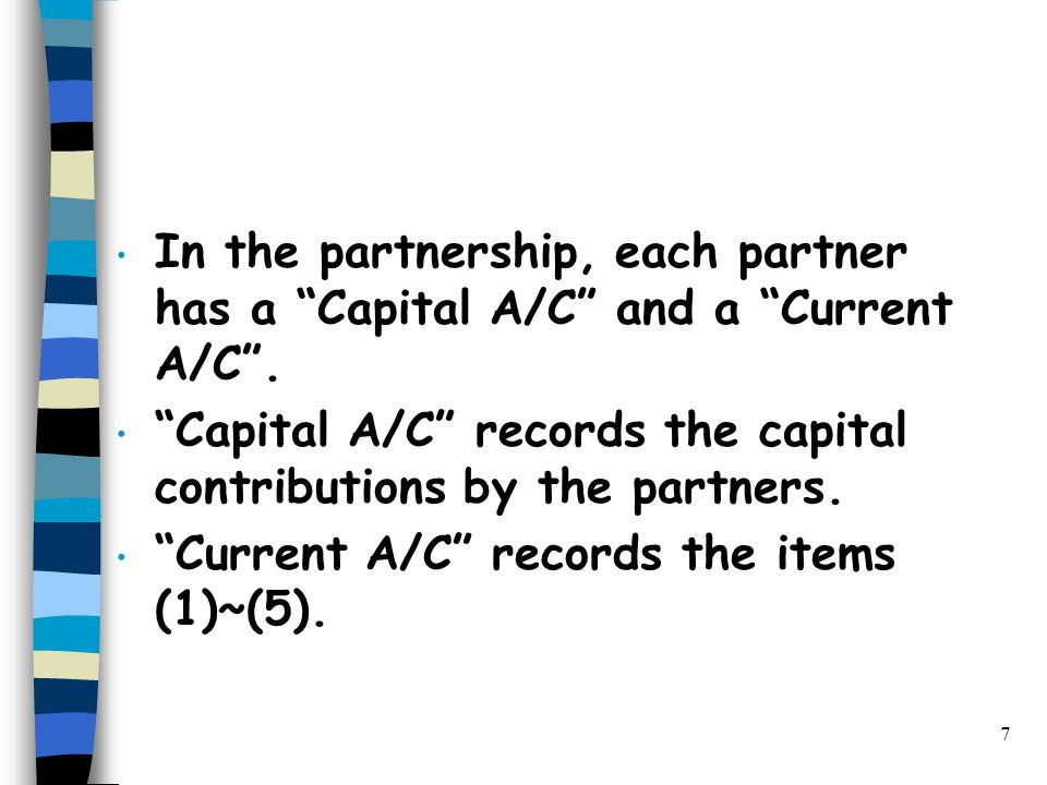 7 In the partnership, each partner has a Capital A/C and a Current A/C .