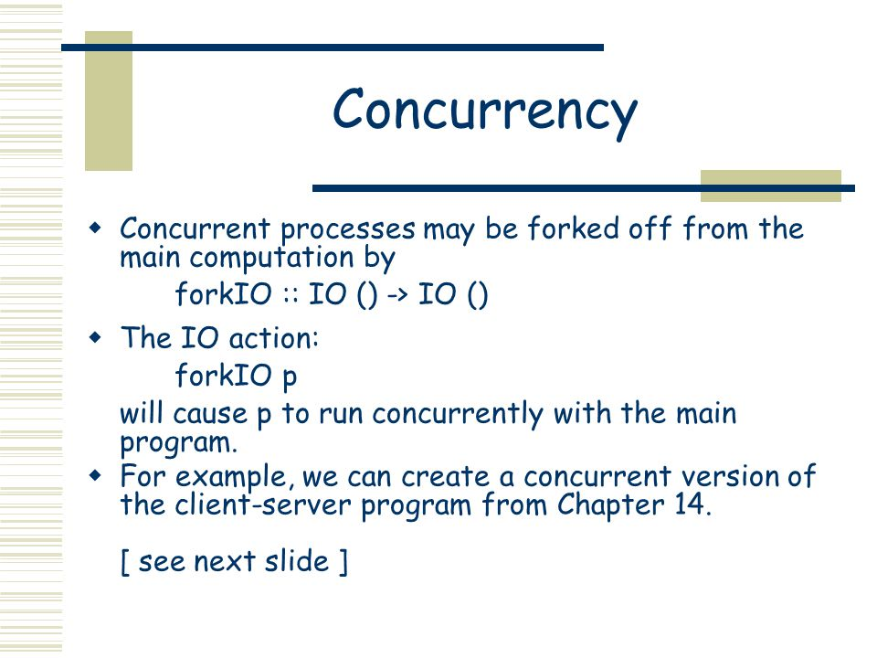 Concurrency  Concurrent processes may be forked off from the main computation by forkIO :: IO () -> IO ()  The IO action: forkIO p will cause p to run concurrently with the main program.