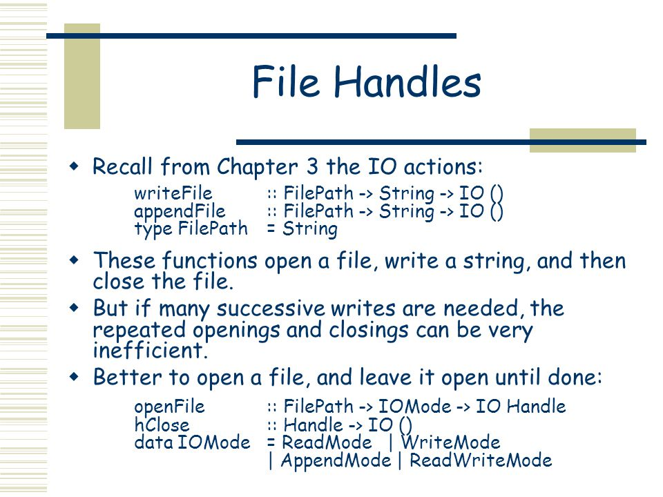 File Operations  Once open, many file operations are possible: hPutChar :: Handle -> Char -> IO () hPutStr :: Handle -> String -> IO () hPutStrLn :: Handle -> String -> IO () hPrint :: Show a => Handle -> a -> IO () hGetChar :: Handle -> IO Char hGetLine :: Handle -> IO String hGetContents :: Handle -> String when in WriteMode when in ReadMode