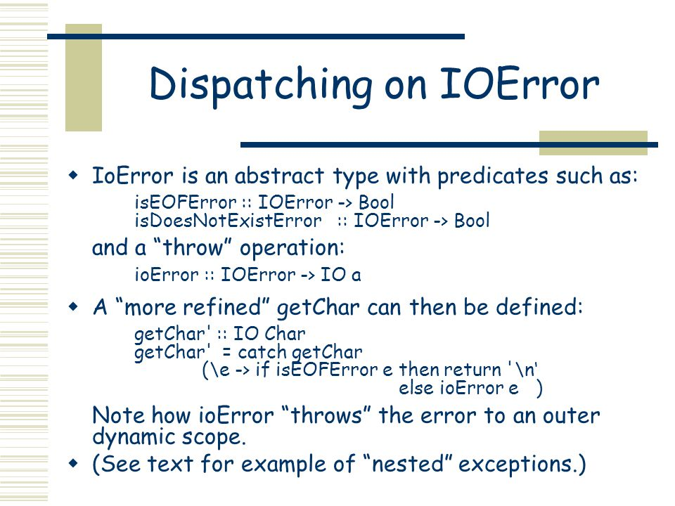 Dispatching on IOError  IoError is an abstract type with predicates such as: isEOFError :: IOError -> Bool isDoesNotExistError :: IOError -> Bool and a throw operation: ioError :: IOError -> IO a  A more refined getChar can then be defined: getChar :: IO Char getChar = catch getChar (\e -> if isEOFError e then return \n' else ioError e ) Note how ioError throws the error to an outer dynamic scope.
