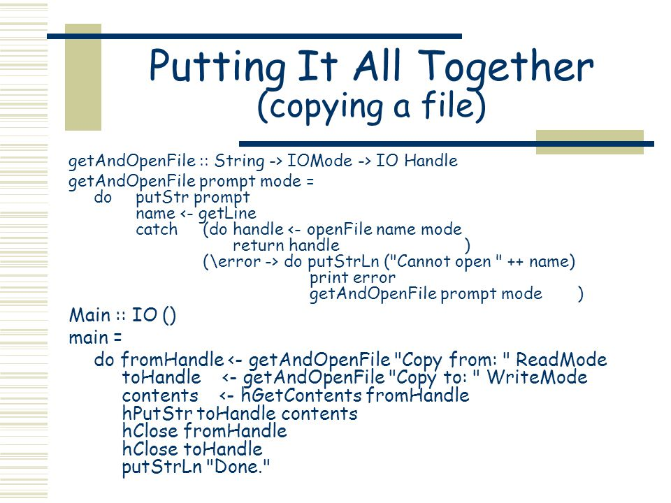 Putting It All Together (copying a file) getAndOpenFile :: String -> IOMode -> IO Handle getAndOpenFile prompt mode = do putStr prompt name do putStrLn ( Cannot open ++ name) print error getAndOpenFile prompt mode ) Main :: IO () main = do fromHandle <- getAndOpenFile Copy from: ReadMode toHandle <- getAndOpenFile Copy to: WriteMode contents <- hGetContents fromHandle hPutStr toHandle contents hClose fromHandle hClose toHandle putStrLn Done.